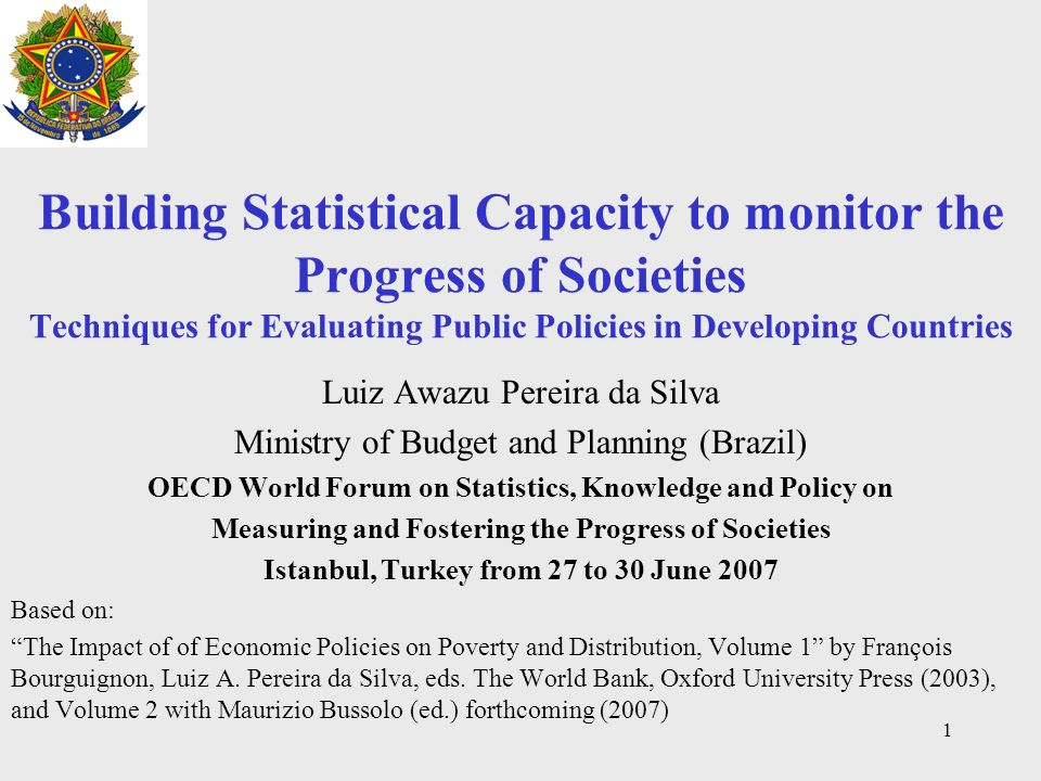 1 Building Statistical Capacity to monitor the Progress of Societies Techniques for Evaluating Public Policies in Developing Countries Luiz Awazu Pereira da Silva Ministry of Budget and Planning (Brazil) OECD World Forum on Statistics, Knowledge and Policy on Measuring and Fostering the Progress of Societies Istanbul, Turkey from 27 to 30 June 2007 Based on: The Impact of of Economic Policies on Poverty and Distribution, Volume 1 by François Bourguignon, Luiz A.