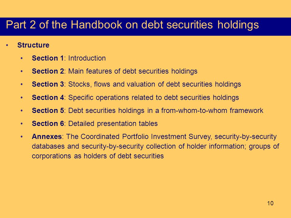 10 Structure of the Part I of the HSS Structure Section 1: Introduction Section 2: Main features of debt securities holdings Section 3: Stocks, flows and valuation of debt securities holdings Section 4: Specific operations related to debt securities holdings Section 5: Debt securities holdings in a from-whom-to-whom framework Section 6: Detailed presentation tables Annexes: The Coordinated Portfolio Investment Survey, security-by-security databases and security-by-security collection of holder information; groups of corporations as holders of debt securities Objectives, scope and consistency Part 2 of the Handbook on debt securities holdings