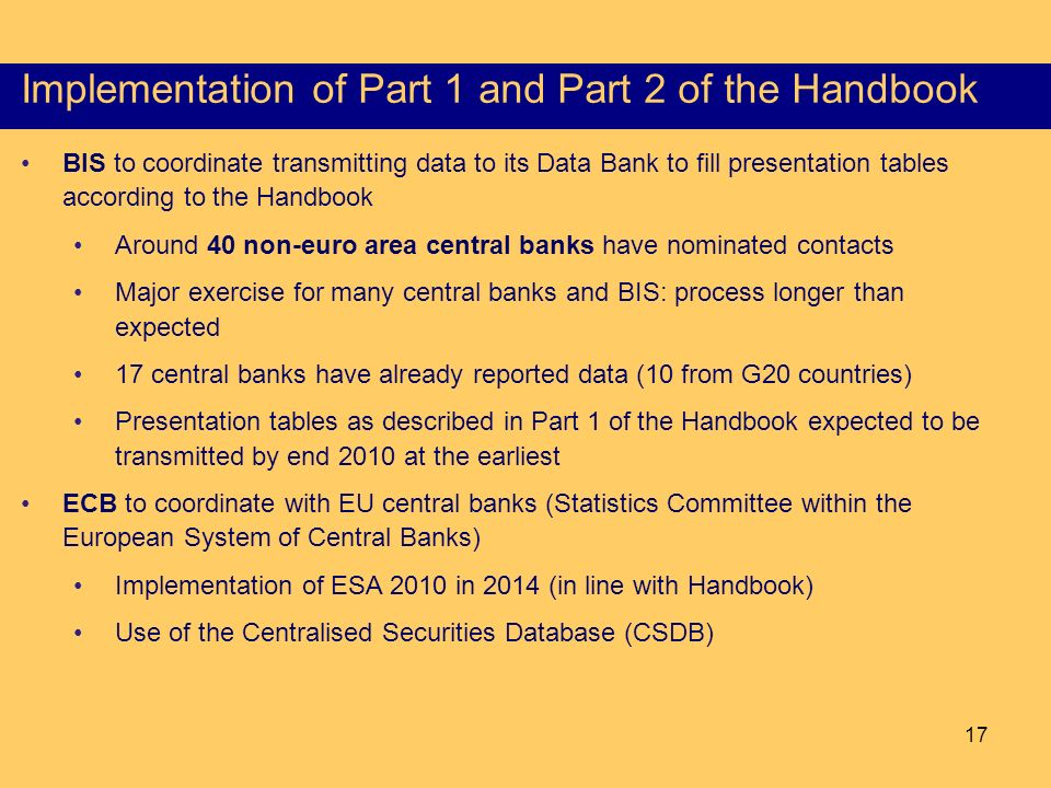 17 Content of the Part I of the HSS Implementation of Part 1 and Part 2 of the Handbook BIS to coordinate transmitting data to its Data Bank to fill presentation tables according to the Handbook Around 40 non-euro area central banks have nominated contacts Major exercise for many central banks and BIS: process longer than expected 17 central banks have already reported data (10 from G20 countries) Presentation tables as described in Part 1 of the Handbook expected to be transmitted by end 2010 at the earliest ECB to coordinate with EU central banks (Statistics Committee within the European System of Central Banks) Implementation of ESA 2010 in 2014 (in line with Handbook) Use of the Centralised Securities Database (CSDB)