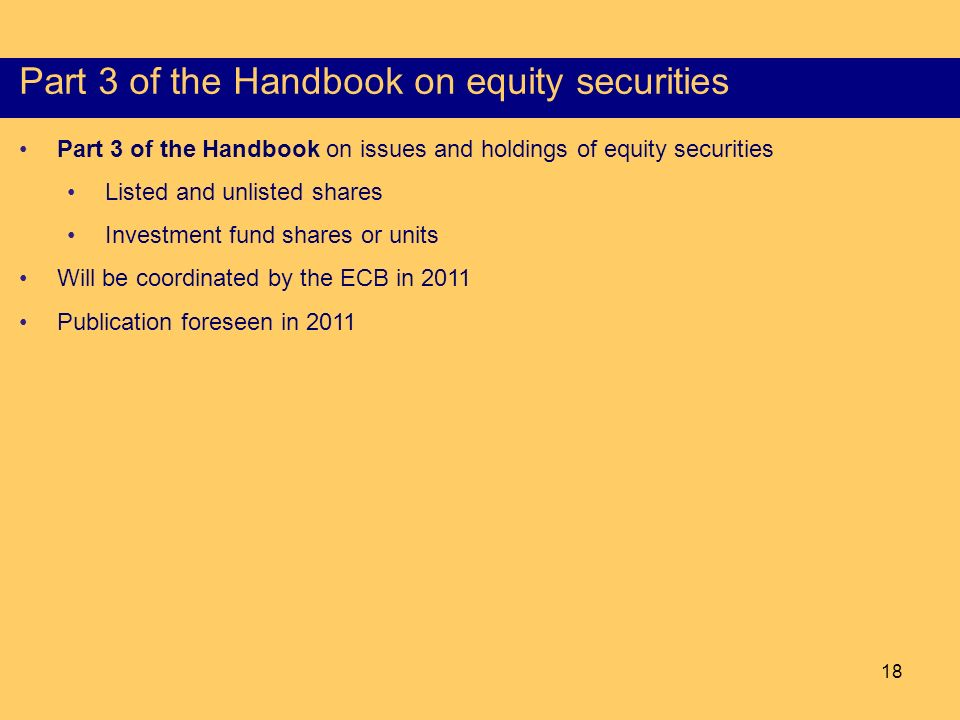 18 Content of the Part I of the HSS Part 3 of the Handbook on equity securities Part 3 of the Handbook on issues and holdings of equity securities Listed and unlisted shares Investment fund shares or units Will be coordinated by the ECB in 2011 Publication foreseen in 2011