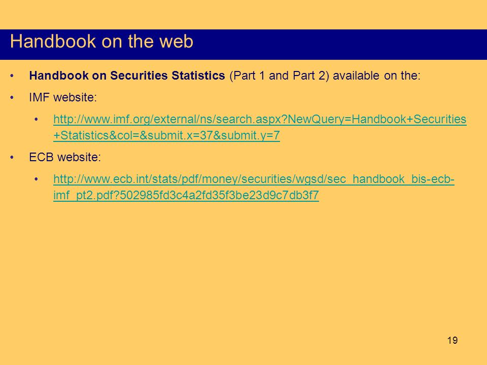 19 Content of the Part I of the HSS Handbook on the web Handbook on Securities Statistics (Part 1 and Part 2) available on the: IMF website: http://www.imf.org/external/ns/search.aspx NewQuery=Handbook+Securities +Statistics&col=&submit.x=37&submit.y=7http://www.imf.org/external/ns/search.aspx NewQuery=Handbook+Securities +Statistics&col=&submit.x=37&submit.y=7 ECB website: http://www.ecb.int/stats/pdf/money/securities/wgsd/sec_handbook_bis-ecb- imf_pt2.pdf 502985fd3c4a2fd35f3be23d9c7db3f7http://www.ecb.int/stats/pdf/money/securities/wgsd/sec_handbook_bis-ecb- imf_pt2.pdf 502985fd3c4a2fd35f3be23d9c7db3f7