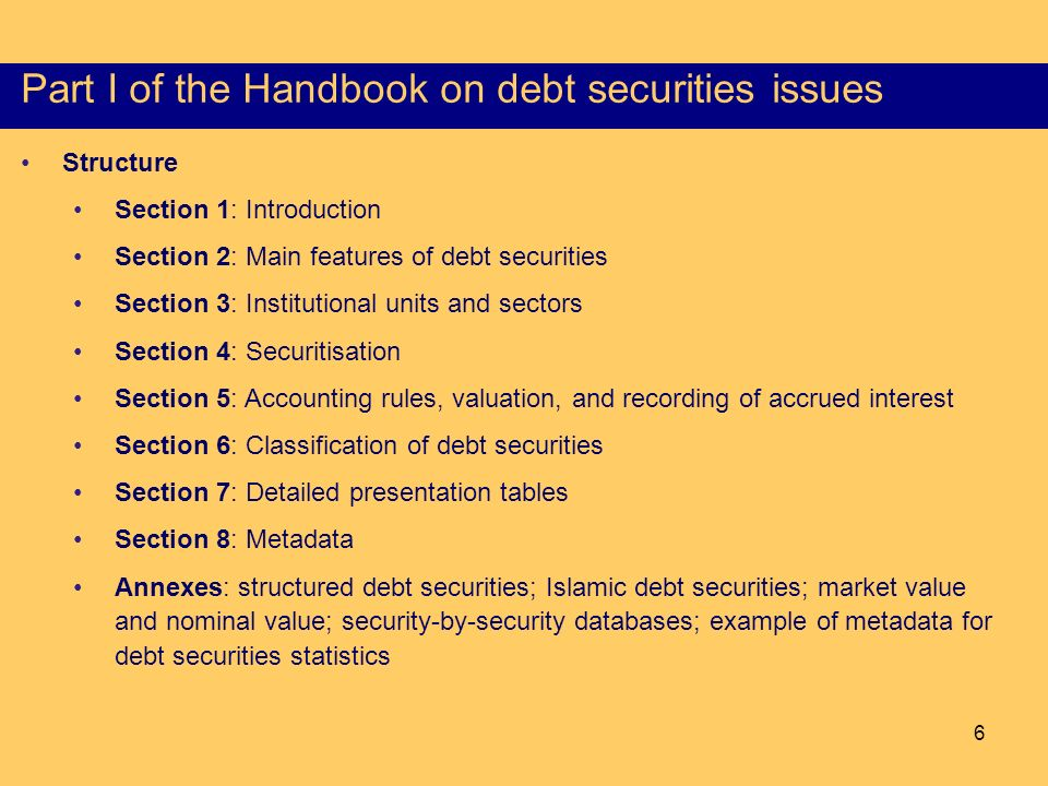 6 Structure of the Part I of the HSS Structure Section 1: Introduction Section 2: Main features of debt securities Section 3: Institutional units and sectors Section 4: Securitisation Section 5: Accounting rules, valuation, and recording of accrued interest Section 6: Classification of debt securities Section 7: Detailed presentation tables Section 8: Metadata Annexes: structured debt securities; Islamic debt securities; market value and nominal value; security-by-security databases; example of metadata for debt securities statistics Objectives, scope and consistency Part I of the Handbook on debt securities issues
