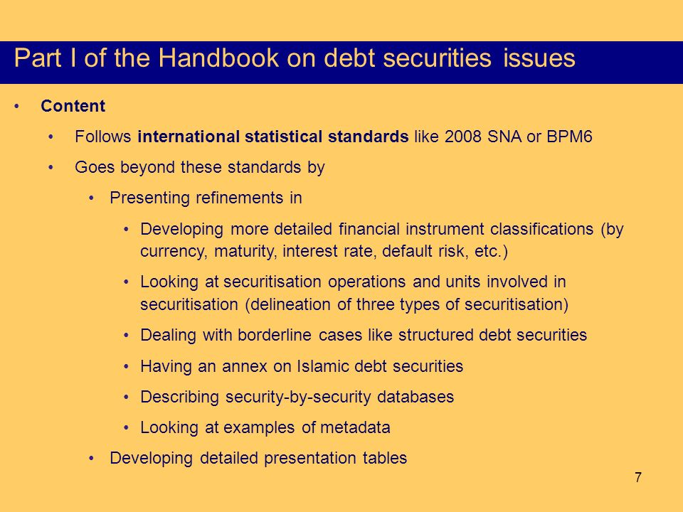 7 Content of the Part I of the HSS Content Follows international statistical standards like 2008 SNA or BPM6 Goes beyond these standards by Presenting refinements in Developing more detailed financial instrument classifications (by currency, maturity, interest rate, default risk, etc.) Looking at securitisation operations and units involved in securitisation (delineation of three types of securitisation) Dealing with borderline cases like structured debt securities Having an annex on Islamic debt securities Describing security-by-security databases Looking at examples of metadata Developing detailed presentation tables Part I of the Handbook on debt securities issues