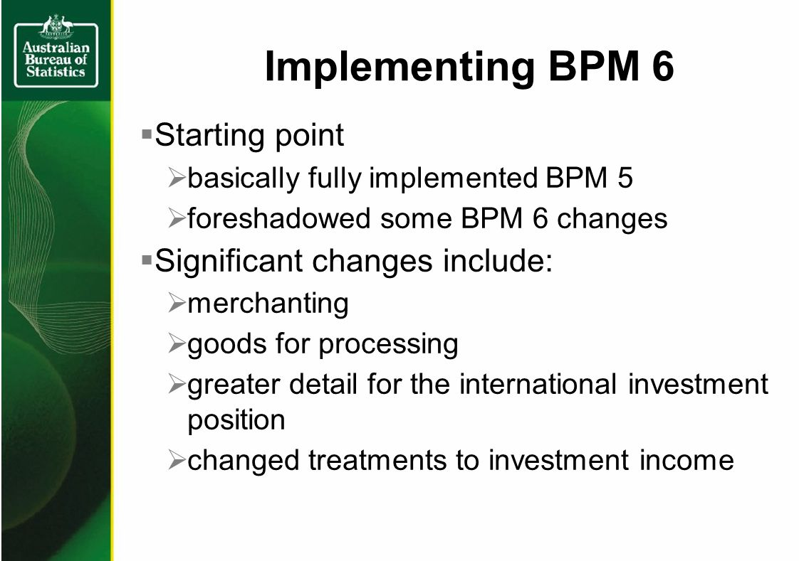 Starting point basically fully implemented BPM 5 foreshadowed some BPM 6 changes Significant changes include: merchanting goods for processing greater detail for the international investment position changed treatments to investment income Implementing BPM 6