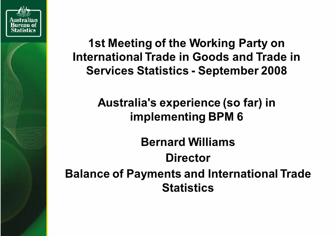1st Meeting of the Working Party on International Trade in Goods and Trade in Services Statistics - September 2008 Australia s experience (so far) in implementing BPM 6 Bernard Williams Director Balance of Payments and International Trade Statistics