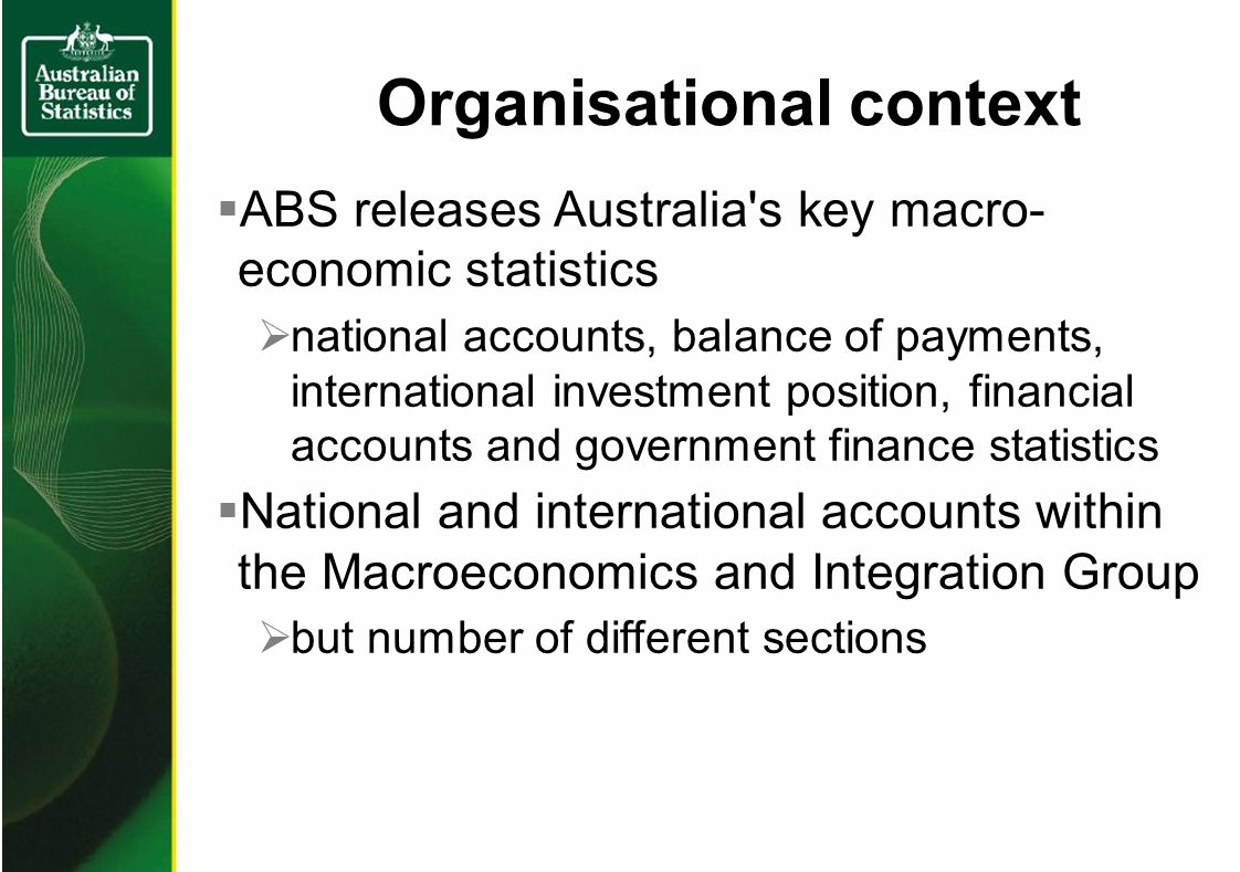 Organisational context ABS releases Australia s key macro- economic statistics national accounts, balance of payments, international investment position, financial accounts and government finance statistics National and international accounts within the Macroeconomics and Integration Group but number of different sections