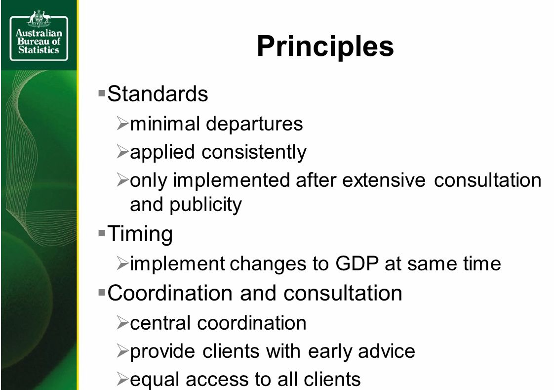 Principles Standards minimal departures applied consistently only implemented after extensive consultation and publicity Timing implement changes to GDP at same time Coordination and consultation central coordination provide clients with early advice equal access to all clients