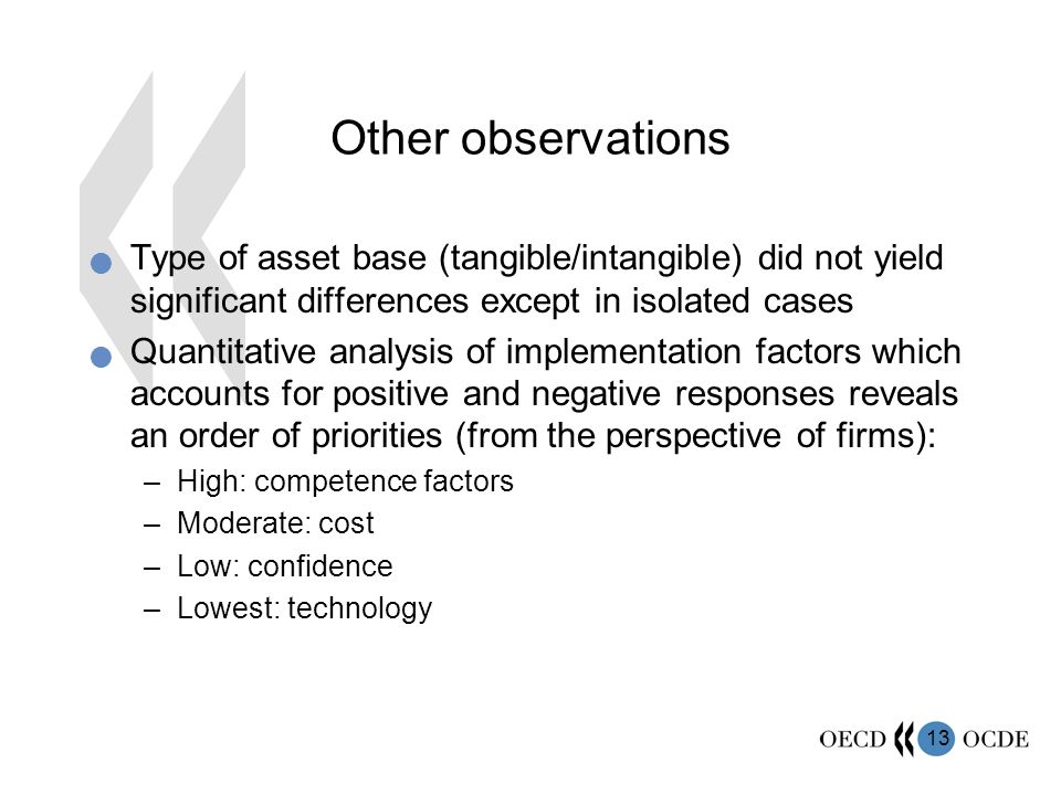13 Other observations Type of asset base (tangible/intangible) did not yield significant differences except in isolated cases Quantitative analysis of implementation factors which accounts for positive and negative responses reveals an order of priorities (from the perspective of firms): –High: competence factors –Moderate: cost –Low: confidence –Lowest: technology