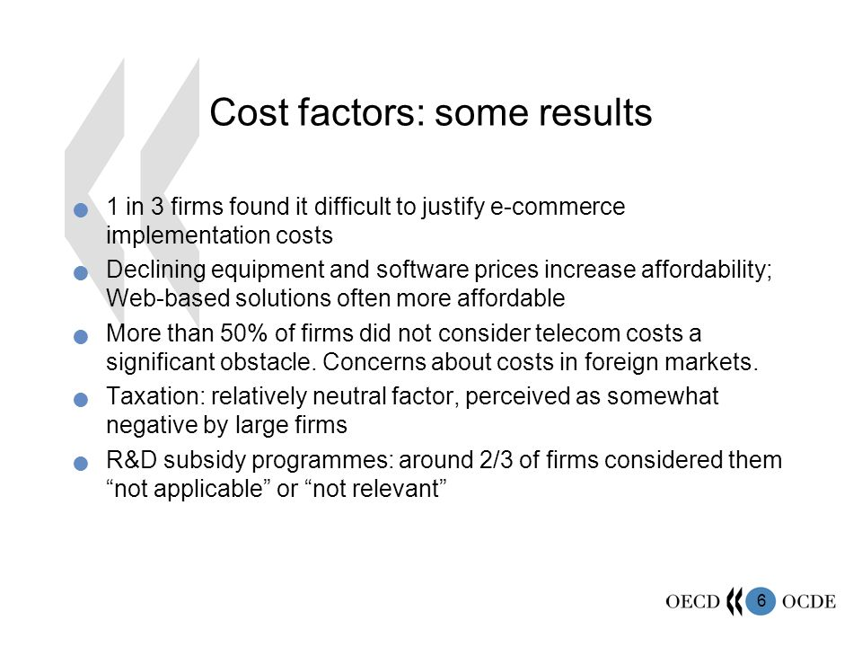 6 Cost factors: some results 1 in 3 firms found it difficult to justify e-commerce implementation costs Declining equipment and software prices increase affordability; Web-based solutions often more affordable More than 50% of firms did not consider telecom costs a significant obstacle.