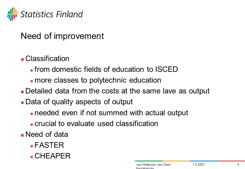 7.6.20079Jani Heikkinen and Sami Hautakangas Need of improvement Classification from domestic fields of education to ISCED more classes to polytechnic education Detailed data from the costs at the same lave as output Data of quality aspects of output needed even if not summed with actual output crucial to evaluate used classification Need of data FASTER CHEAPER