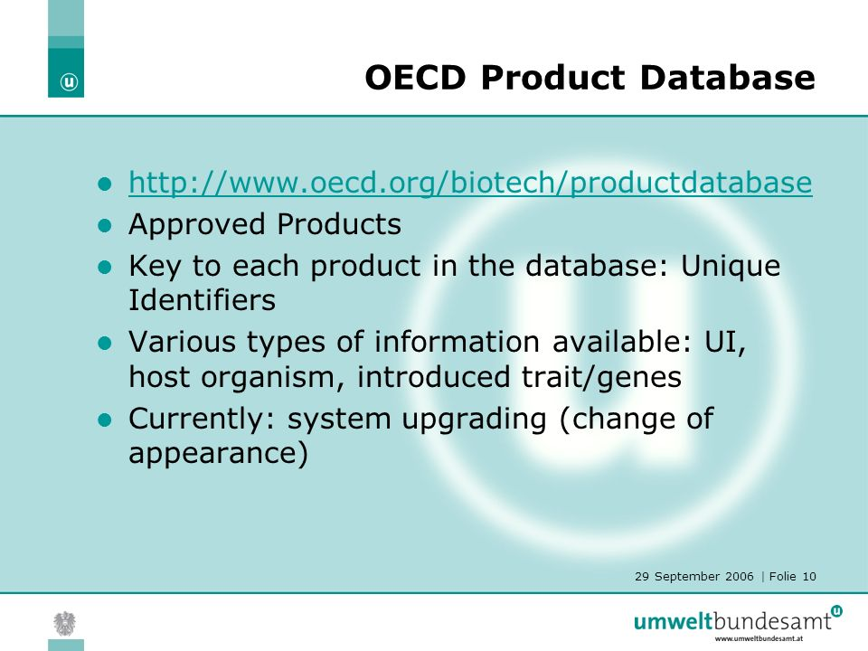 29 September 2006 | Folie 10 OECD Product Database http://www.oecd.org/biotech/productdatabase Approved Products Key to each product in the database: Unique Identifiers Various types of information available: UI, host organism, introduced trait/genes Currently: system upgrading (change of appearance)