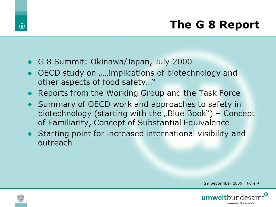29 September 2006 | Folie 4 The G 8 Report G 8 Summit: Okinawa/Japan, July 2000 OECD study on …implications of biotechnology and other aspects of food safety… Reports from the Working Group and the Task Force Summary of OECD work and approaches to safety in biotechnology (starting with the Blue Book) – Concept of Familiarity, Concept of Substantial Equivalence Starting point for increased international visibility and outreach