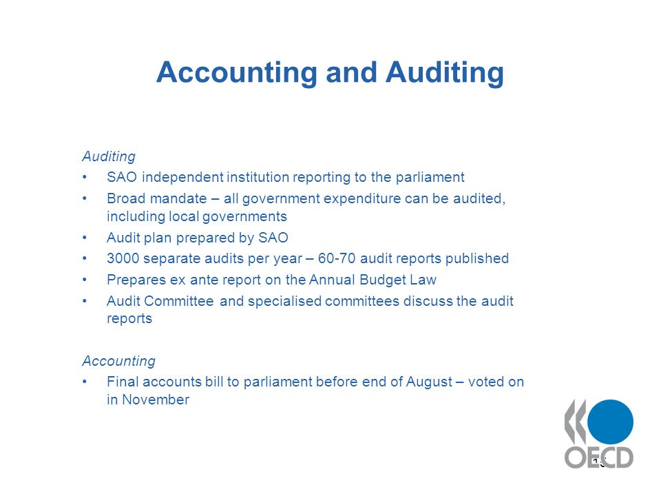 15 Accounting and Auditing Auditing SAO independent institution reporting to the parliament Broad mandate – all government expenditure can be audited, including local governments Audit plan prepared by SAO 3000 separate audits per year – 60-70 audit reports published Prepares ex ante report on the Annual Budget Law Audit Committee and specialised committees discuss the audit reports Accounting Final accounts bill to parliament before end of August – voted on in November