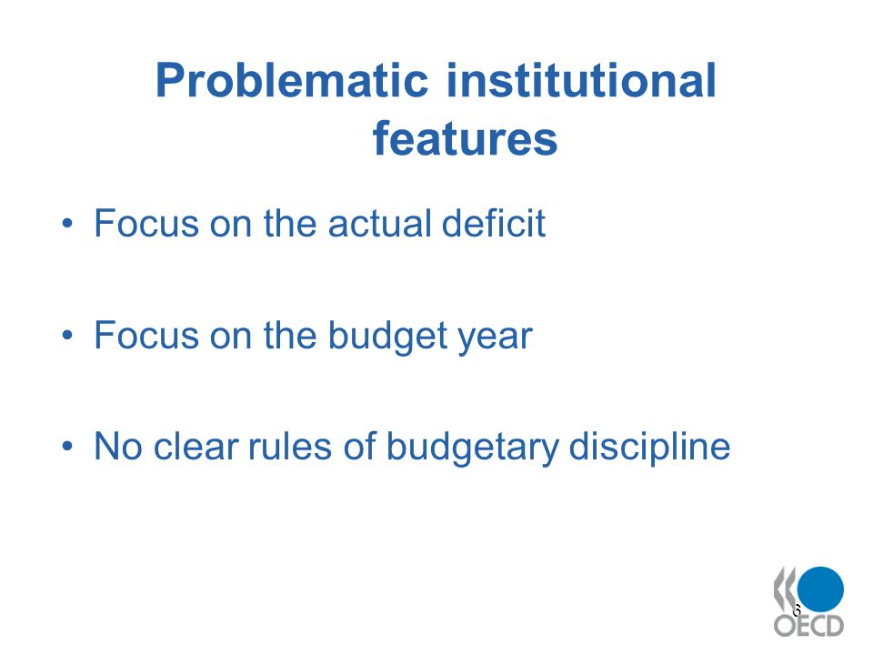6 Problematic institutional features Focus on the actual deficit Focus on the budget year No clear rules of budgetary discipline