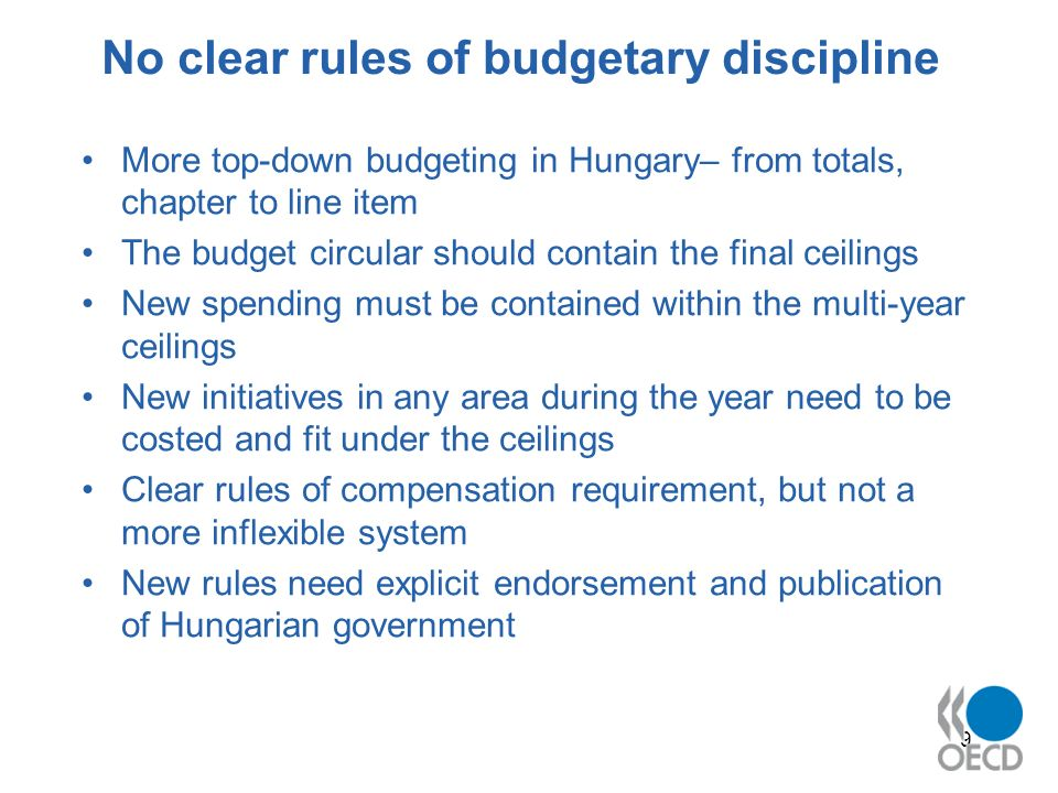 9 No clear rules of budgetary discipline More top-down budgeting in Hungary– from totals, chapter to line item The budget circular should contain the final ceilings New spending must be contained within the multi-year ceilings New initiatives in any area during the year need to be costed and fit under the ceilings Clear rules of compensation requirement, but not a more inflexible system New rules need explicit endorsement and publication of Hungarian government