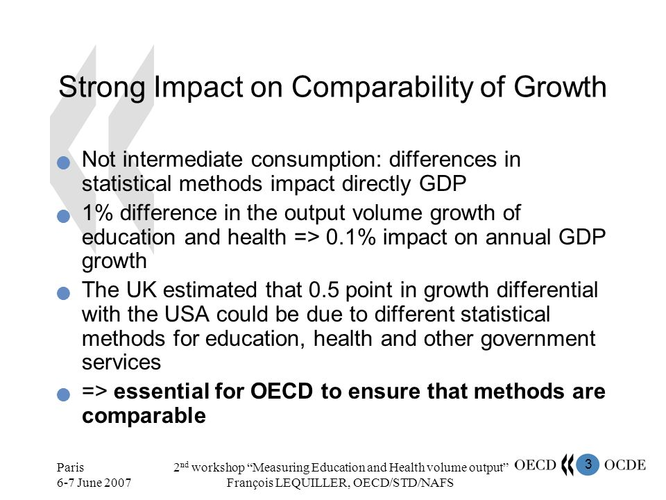 3 Paris 6-7 June 2007 2 nd workshop Measuring Education and Health volume output François LEQUILLER, OECD/STD/NAFS Strong Impact on Comparability of Growth Not intermediate consumption: differences in statistical methods impact directly GDP 1% difference in the output volume growth of education and health => 0.1% impact on annual GDP growth The UK estimated that 0.5 point in growth differential with the USA could be due to different statistical methods for education, health and other government services => essential for OECD to ensure that methods are comparable