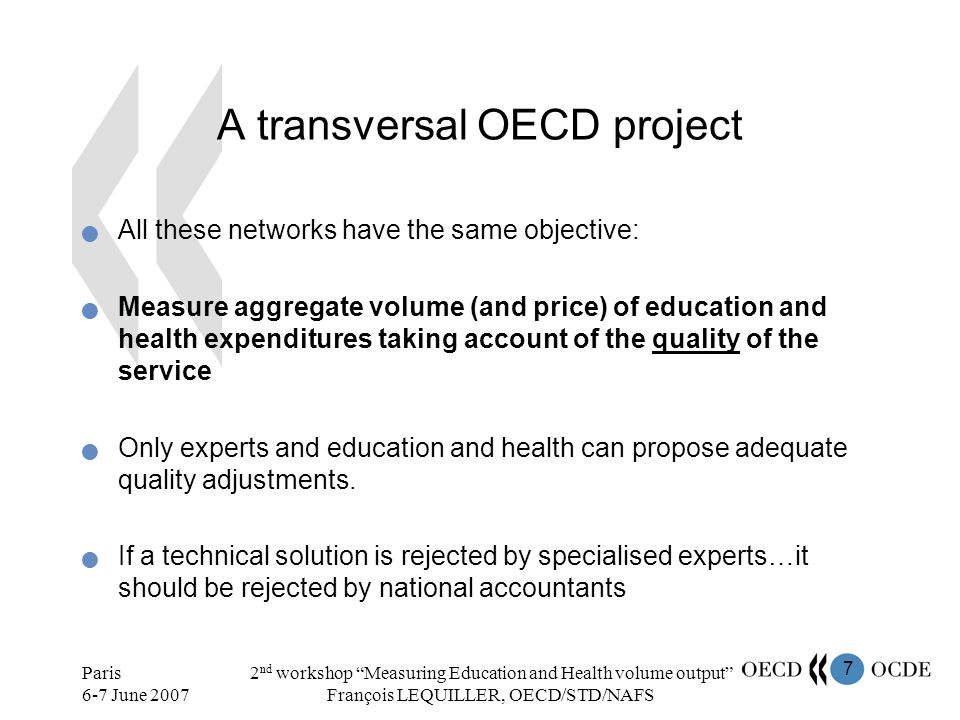 7 Paris 6-7 June 2007 2 nd workshop Measuring Education and Health volume output François LEQUILLER, OECD/STD/NAFS A transversal OECD project All these networks have the same objective: Measure aggregate volume (and price) of education and health expenditures taking account of the quality of the service Only experts and education and health can propose adequate quality adjustments.
