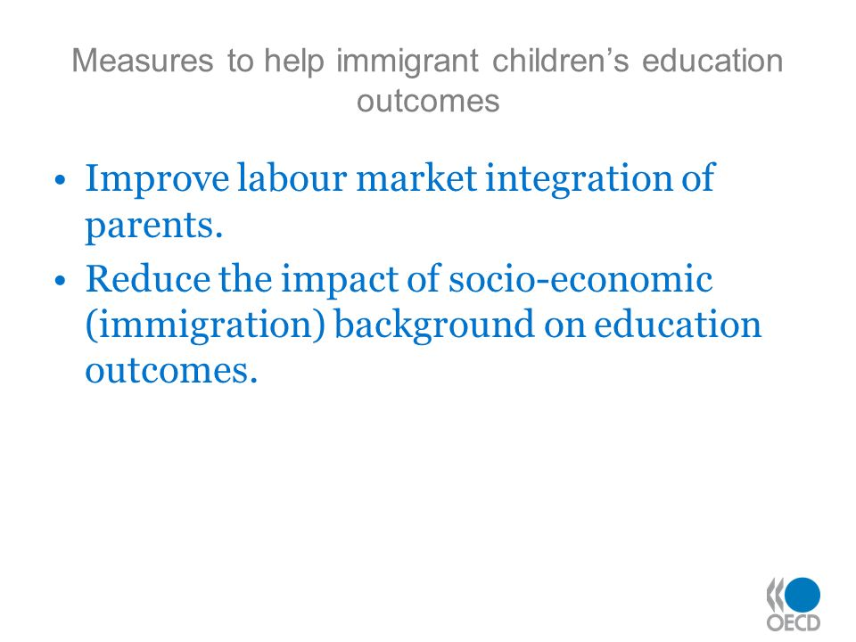 Measures to help immigrant childrens education outcomes Improve labour market integration of parents.