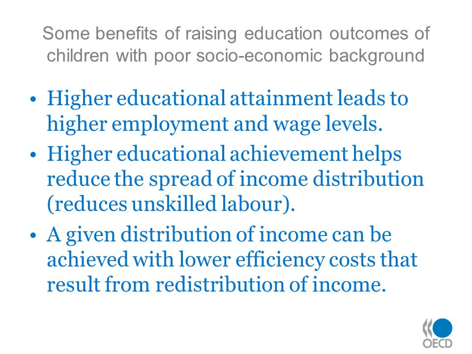 Some benefits of raising education outcomes of children with poor socio-economic background Higher educational attainment leads to higher employment and wage levels.