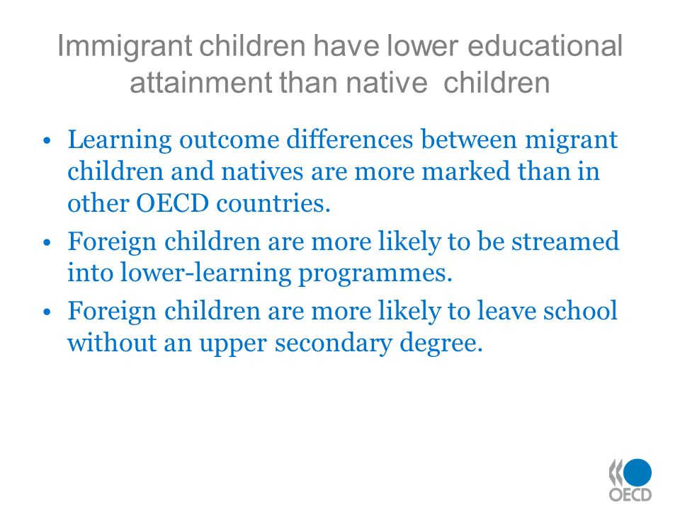 Immigrant children have lower educational attainment than native children Learning outcome differences between migrant children and natives are more marked than in other OECD countries.