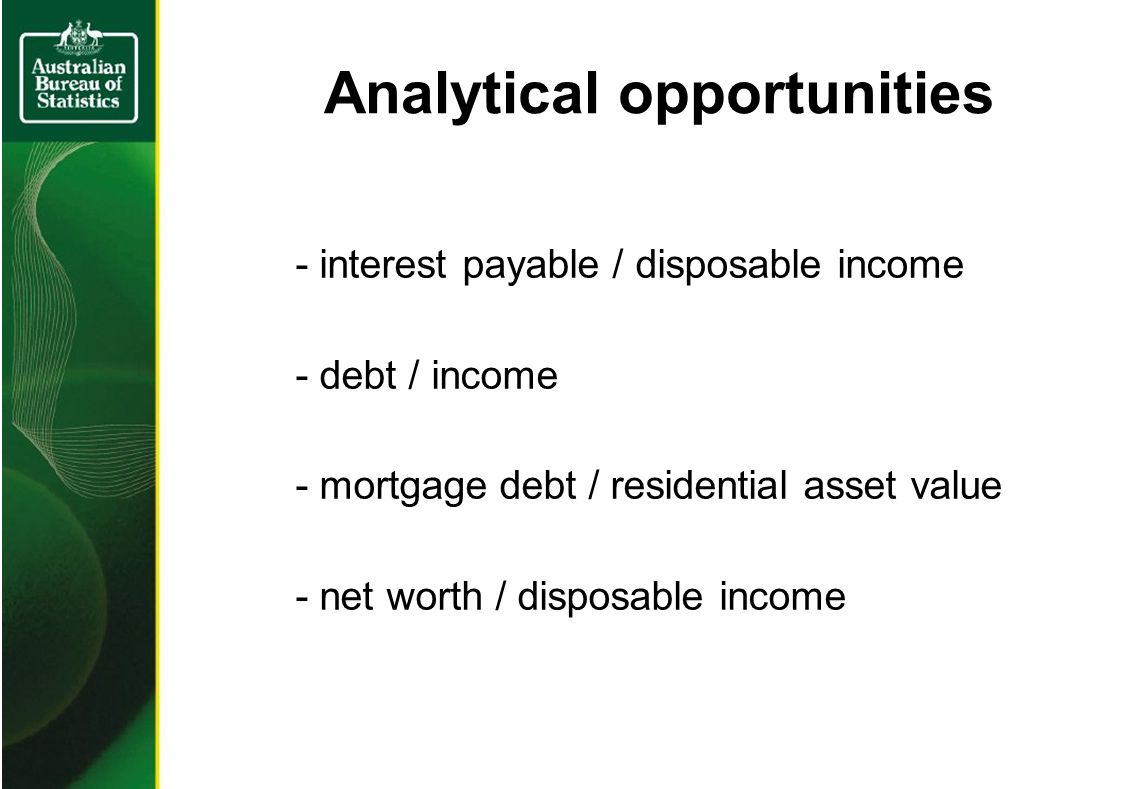 Analytical opportunities - interest payable / disposable income - debt / income - mortgage debt / residential asset value - net worth / disposable income
