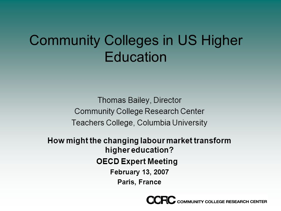 Community Colleges in US Higher Education Thomas Bailey, Director Community College Research Center Teachers College, Columbia University How might the changing labour market transform higher education.