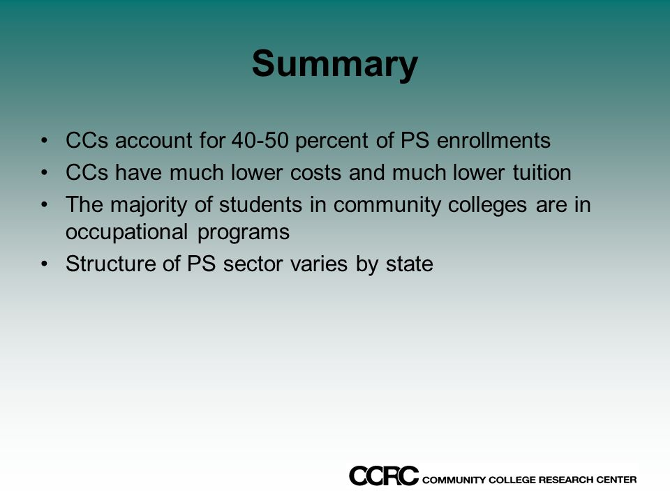 Summary CCs account for 40-50 percent of PS enrollments CCs have much lower costs and much lower tuition The majority of students in community colleges are in occupational programs Structure of PS sector varies by state