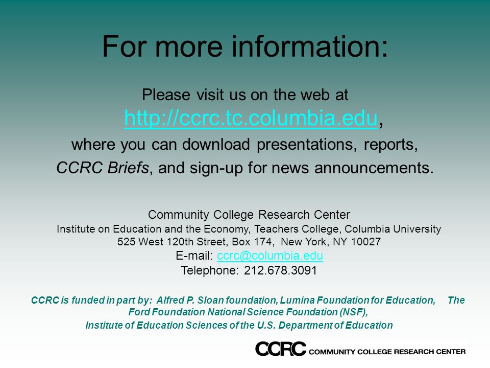 For more information: Please visit us on the web at http://ccrc.tc.columbia.edu, http://ccrc.tc.columbia.edu where you can download presentations, reports, CCRC Briefs, and sign-up for news announcements.