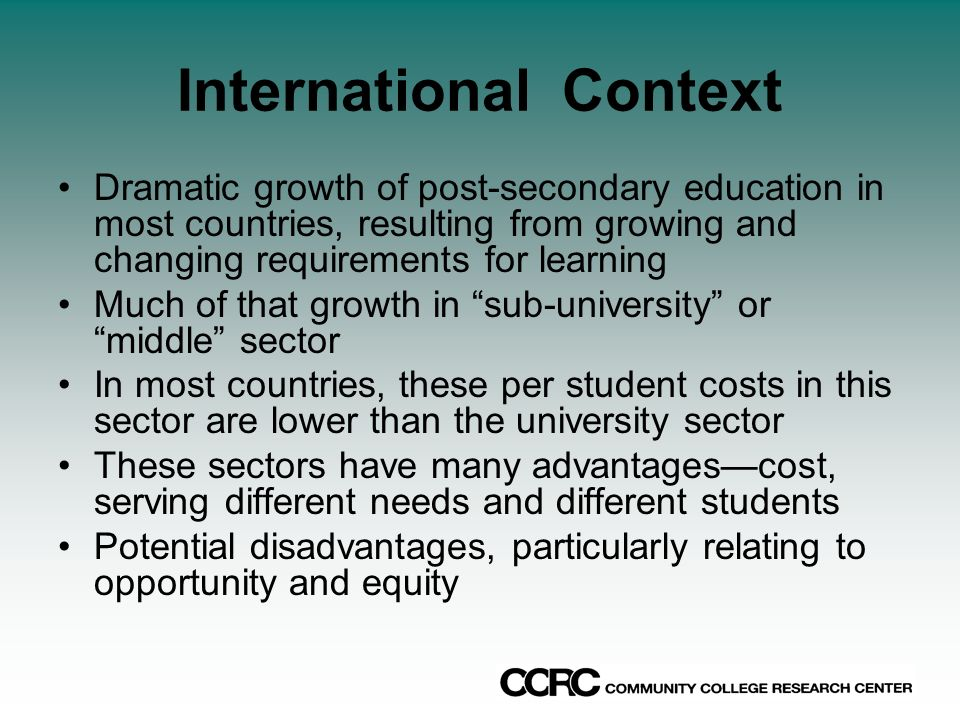 International Context Dramatic growth of post-secondary education in most countries, resulting from growing and changing requirements for learning Much of that growth in sub-university or middle sector In most countries, these per student costs in this sector are lower than the university sector These sectors have many advantagescost, serving different needs and different students Potential disadvantages, particularly relating to opportunity and equity