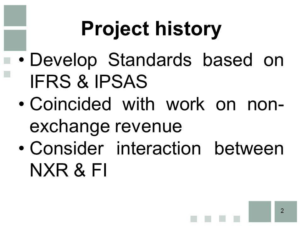2 Project history Develop Standards based on IFRS & IPSAS Coincided with work on non- exchange revenue Consider interaction between NXR & FI