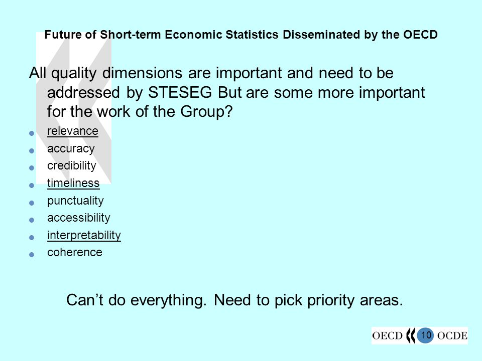 10 Future of Short-term Economic Statistics Disseminated by the OECD All quality dimensions are important and need to be addressed by STESEG But are some more important for the work of the Group.