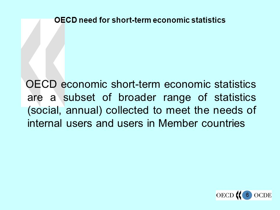 6 OECD need for short-term economic statistics OECD economic short-term economic statistics are a subset of broader range of statistics (social, annual) collected to meet the needs of internal users and users in Member countries