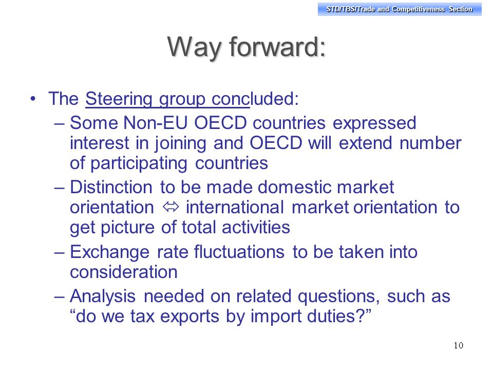 STD/TBS/Trade and Competitiveness Section Way forward: The Steering group concluded: –Some Non-EU OECD countries expressed interest in joining and OECD will extend number of participating countries –Distinction to be made domestic market orientation international market orientation to get picture of total activities –Exchange rate fluctuations to be taken into consideration –Analysis needed on related questions, such as do we tax exports by import duties.