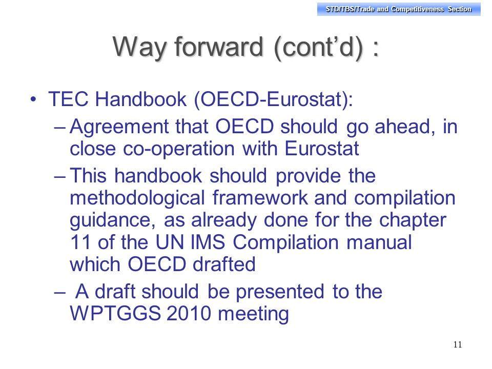 STD/TBS/Trade and Competitiveness Section Way forward (contd) : TEC Handbook (OECD-Eurostat): –Agreement that OECD should go ahead, in close co-operation with Eurostat –This handbook should provide the methodological framework and compilation guidance, as already done for the chapter 11 of the UN IMS Compilation manual which OECD drafted – A draft should be presented to the WPTGGS 2010 meeting 11