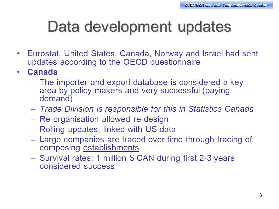 STD/TBS/Trade and Competitiveness Section Data development updates Eurostat, United States, Canada, Norway and Israel had sent updates according to the OECD questionnaire Canada –The importer and export database is considered a key area by policy makers and very successful (paying demand) –Trade Division is responsible for this in Statistics Canada –Re-organisation allowed re-design –Rolling updates, linked with US data –Large companies are traced over time through tracing of composing establishments –Survival rates: 1 million $ CAN during first 2-3 years considered success 3