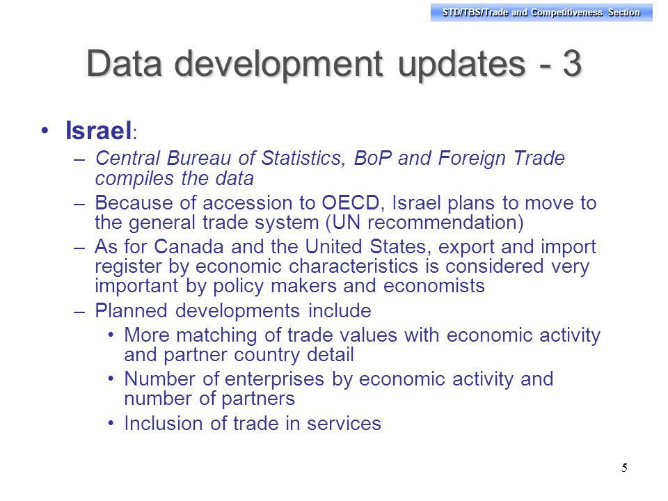 STD/TBS/Trade and Competitiveness Section Data development updates - 3 Israel : –Central Bureau of Statistics, BoP and Foreign Trade compiles the data –Because of accession to OECD, Israel plans to move to the general trade system (UN recommendation) –As for Canada and the United States, export and import register by economic characteristics is considered very important by policy makers and economists –Planned developments include More matching of trade values with economic activity and partner country detail Number of enterprises by economic activity and number of partners Inclusion of trade in services 5