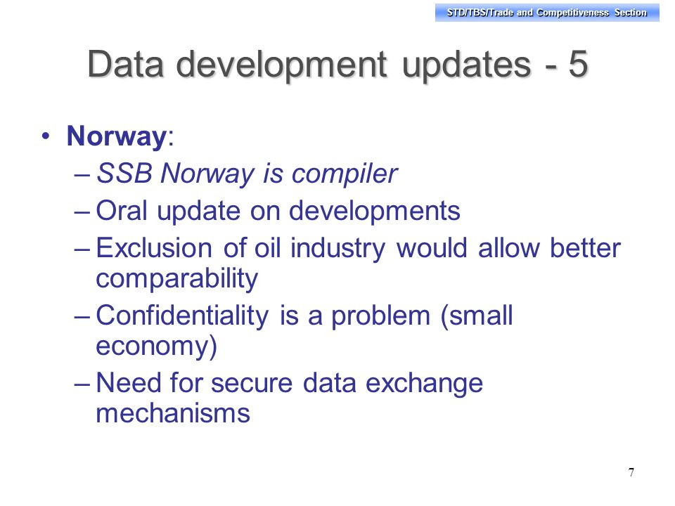 STD/TBS/Trade and Competitiveness Section Data development updates - 5 Norway: –SSB Norway is compiler –Oral update on developments –Exclusion of oil industry would allow better comparability –Confidentiality is a problem (small economy) –Need for secure data exchange mechanisms 7