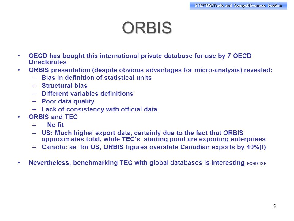 STD/TBS/Trade and Competitiveness Section ORBIS OECD has bought this international private database for use by 7 OECD Directorates ORBIS presentation (despite obvious advantages for micro-analysis) revealed: –Bias in definition of statistical units –Structural bias –Different variables definitions –Poor data quality –Lack of consistency with official data ORBIS and TEC –No fit –US: Much higher export data, certainly due to the fact that ORBIS approximates total, while TECs starting point are exporting enterprises –Canada: as for US, ORBIS figures overstate Canadian exports by 40%(!) Nevertheless, benchmarking TEC with global databases is interesting exercise 9
