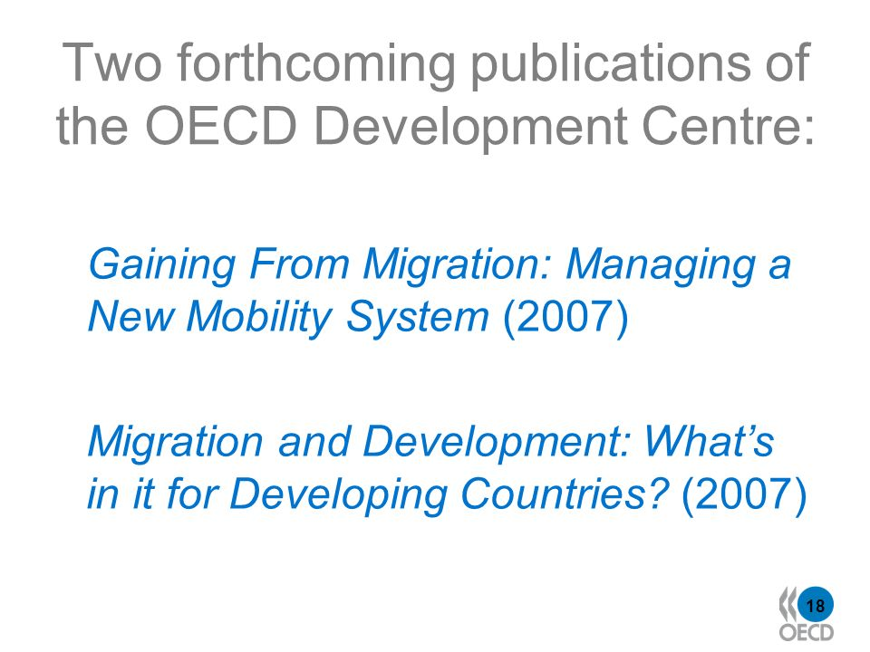 18 Two forthcoming publications of the OECD Development Centre: Gaining From Migration: Managing a New Mobility System (2007) Migration and Development: Whats in it for Developing Countries.