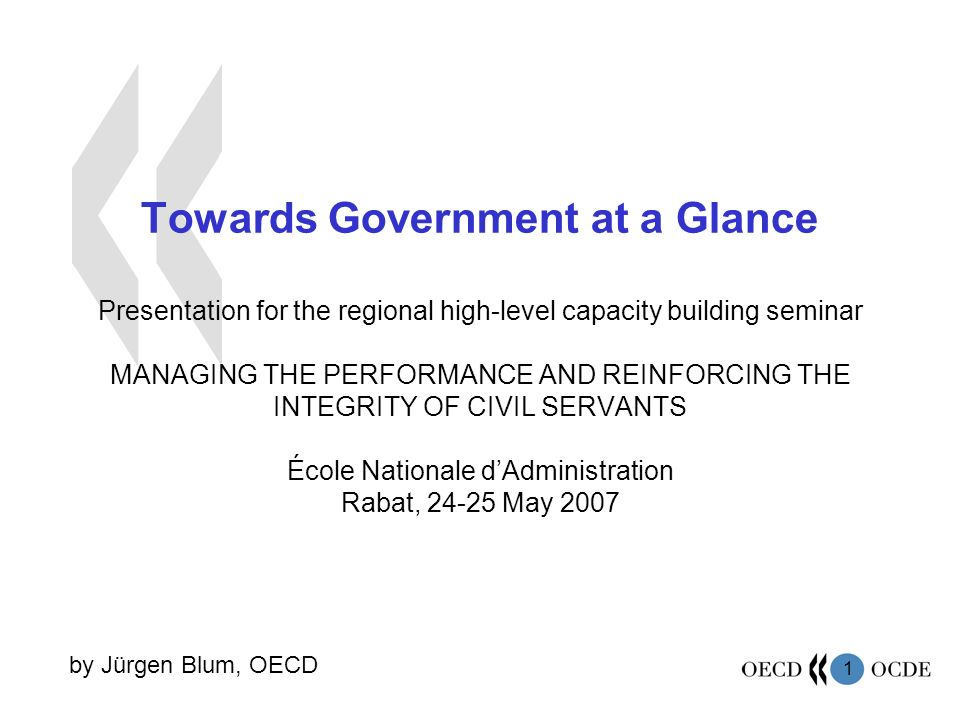 1 Towards Government at a Glance Presentation for the regional high-level capacity building seminar MANAGING THE PERFORMANCE AND REINFORCING THE INTEGRITY OF CIVIL SERVANTS École Nationale dAdministration Rabat, 24-25 May 2007 by Jürgen Blum, OECD
