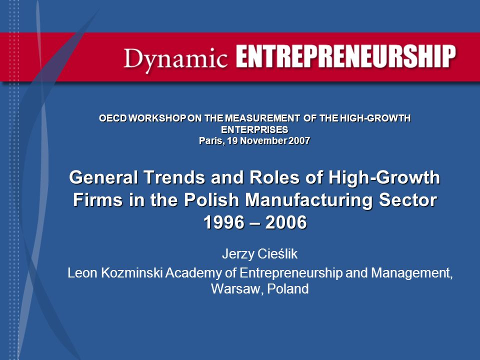 OECD WORKSHOP ON THE MEASUREMENT OF THE HIGH-GROWTH ENTERPRISES Paris, 19 November 2007 General Trends and Roles of High-Growth Firms in the Polish Manufacturing Sector 1996 – 2006 Jerzy Cieślik Leon Kozminski Academy of Entrepreneurship and Management, Warsaw, Poland