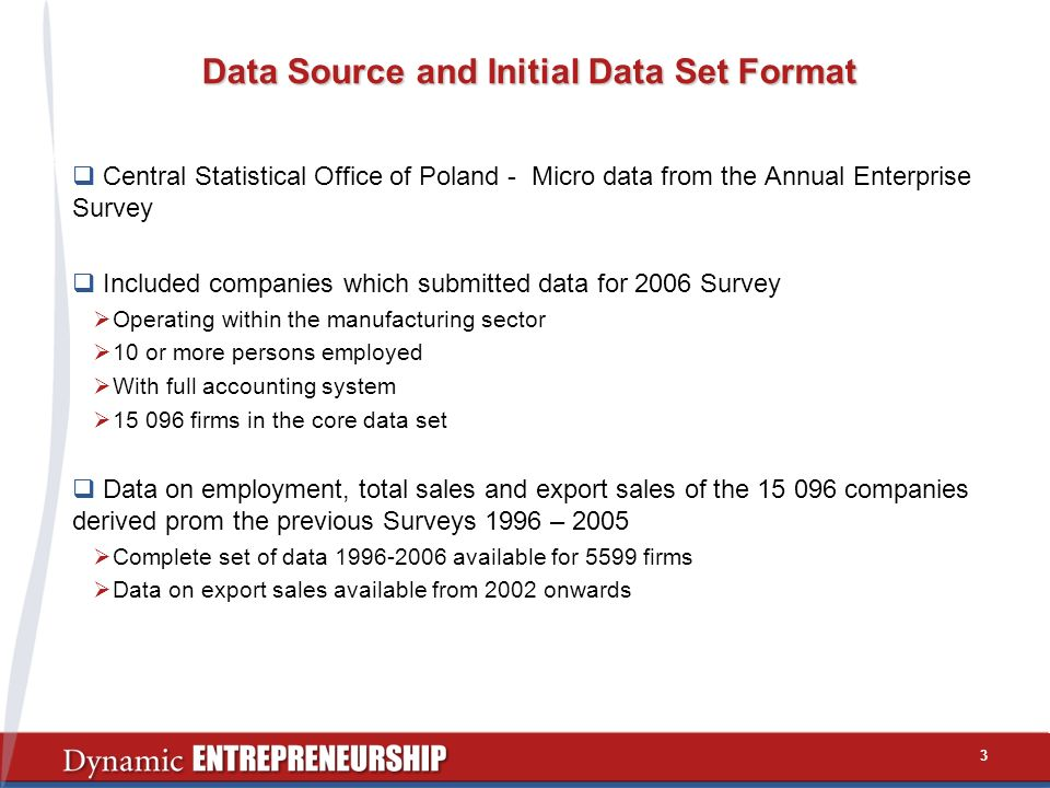 Data Source and Initial Data Set Format Central Statistical Office of Poland - Micro data from the Annual Enterprise Survey Included companies which submitted data for 2006 Survey Operating within the manufacturing sector 10 or more persons employed With full accounting system 15 096 firms in the core data set Data on employment, total sales and export sales of the 15 096 companies derived prom the previous Surveys 1996 – 2005 Complete set of data 1996-2006 available for 5599 firms Data on export sales available from 2002 onwards 3