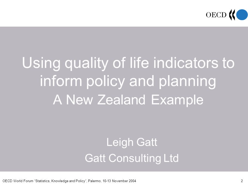 OECD World Forum Statistics, Knowledge and Policy, Palermo, 10-13 November 2004 2 Using quality of life indicators to inform policy and planning A New Zealand Example Leigh Gatt Gatt Consulting Ltd