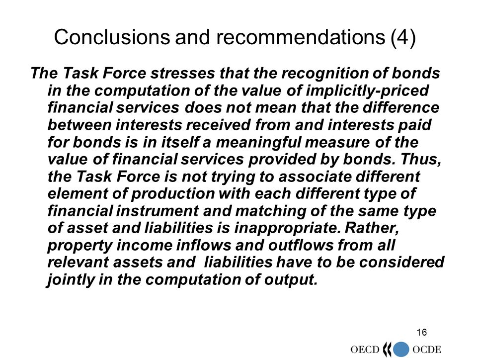 16 Conclusions and recommendations (4) The Task Force stresses that the recognition of bonds in the computation of the value of implicitly-priced financial services does not mean that the difference between interests received from and interests paid for bonds is in itself a meaningful measure of the value of financial services provided by bonds.