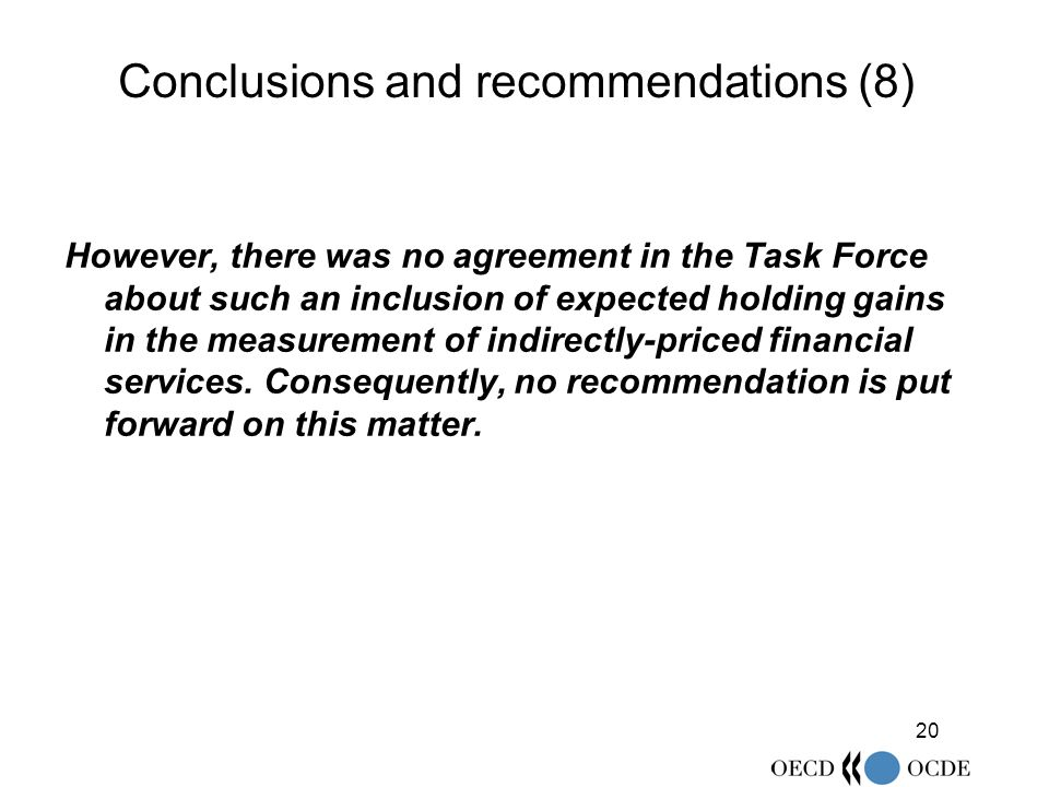 20 Conclusions and recommendations (8) However, there was no agreement in the Task Force about such an inclusion of expected holding gains in the measurement of indirectly-priced financial services.