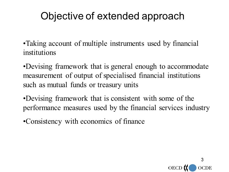 3 Objective of extended approach Taking account of multiple instruments used by financial institutions Devising framework that is general enough to accommodate measurement of output of specialised financial institutions such as mutual funds or treasury units Devising framework that is consistent with some of the performance measures used by the financial services industry Consistency with economics of finance