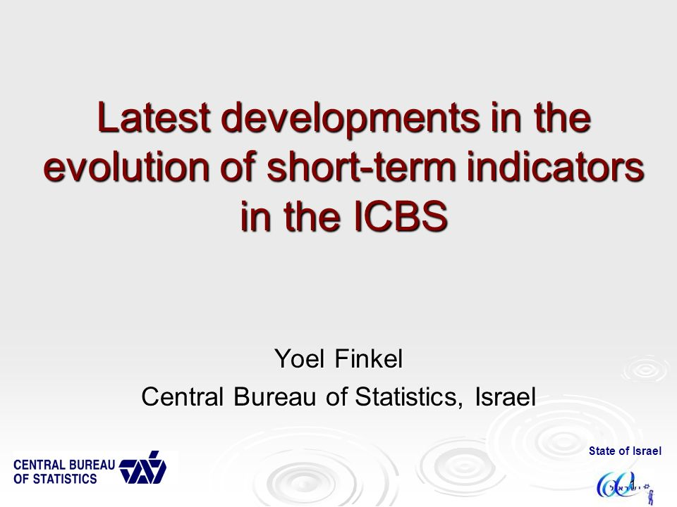 State of Israel 1 Latest developments in the evolution of short-term indicators in the ICBS Yoel Finkel Central Bureau of Statistics, Israel