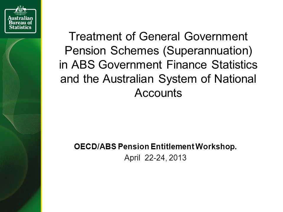Treatment of General Government Pension Schemes (Superannuation) in ABS Government Finance Statistics and the Australian System of National Accounts OECD/ABS Pension Entitlement Workshop.
