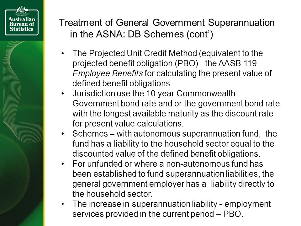 Treatment of General Government Superannuation in the ASNA: DB Schemes (cont) The Projected Unit Credit Method (equivalent to the projected benefit obligation (PBO) - the AASB 119 Employee Benefits for calculating the present value of defined benefit obligations.