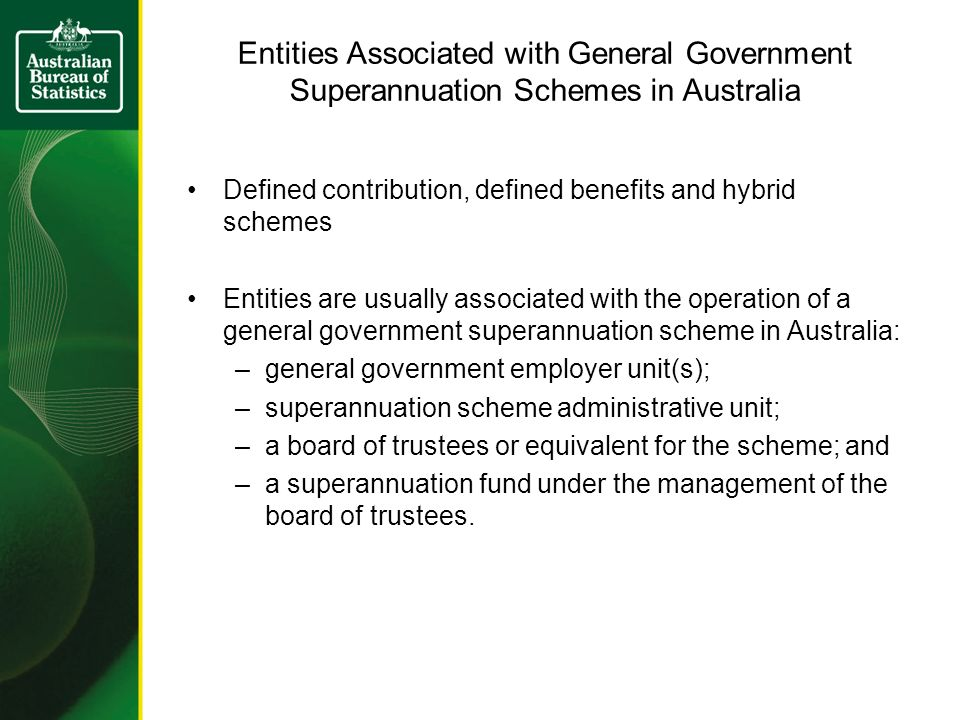 Entities Associated with General Government Superannuation Schemes in Australia Defined contribution, defined benefits and hybrid schemes Entities are usually associated with the operation of a general government superannuation scheme in Australia: –general government employer unit(s); –superannuation scheme administrative unit; –a board of trustees or equivalent for the scheme; and –a superannuation fund under the management of the board of trustees.